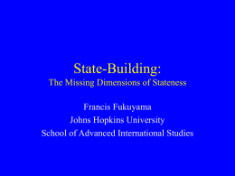 State-Building: The Missing Dimensions of Stateness Francis Fukuyama Johns Hopkins University School of Advanced International Studies.