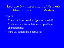 Lecture 5 – Integration of Network Flow Programming Models Topics • Min-cost flow problem (general model) • Mathematical formulation and problem characteristics • Pure vs.