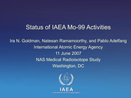 Status of IAEA Mo-99 Activities Ira N. Goldman, Natesan Ramamoorthy, and Pablo Adelfang International Atomic Energy Agency 11 June 2007 NAS Medical Radioisotope Study Washington,