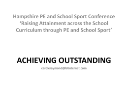 Hampshire PE and School Sport Conference 'Raising Attainment across the School Curriculum through PE and School Sport'  ACHIEVING OUTSTANDING caroleraymond@btinternet.com.