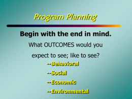 Program Planning Begin with the end in mind. What OUTCOMES would you expect to see; like to see? --Behavioral --Social --Economic --Environmental.