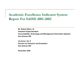 Academic Excellence Indicator System Report For SAISD 2001-2002 Mr. Robert Alfaro, Sr. Assistant Superintendent Accountability, Technology and Management Information Systems San Antonio ISD Iris Amon, Ed.