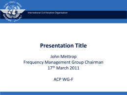 International Civil Aviation Organization  Presentation Title John Mettrop Frequency Management Group Chairman 17th March 2011 ACP WG-F.