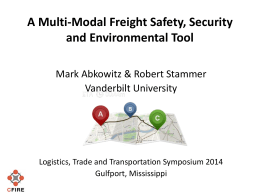 A Multi-Modal Freight Safety, Security and Environmental Tool Mark Abkowitz & Robert Stammer Vanderbilt University  Logistics, Trade and Transportation Symposium 2014 Gulfport, Mississippi.