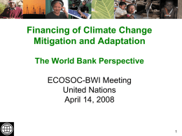 Financing of Climate Change Mitigation and Adaptation The World Bank Perspective ECOSOC-BWI Meeting United Nations April 14, 2008