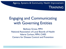Engaging and Communicating with Governing Entities Bethany Grose, MPH National Association of Local Boards of Health Valeria Carlson, MPH, CHES Centers for Disease Control and.