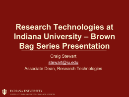 Research Technologies at Indiana University – Brown Bag Series Presentation Craig Stewart stewart@iu.edu Associate Dean, Research Technologies.