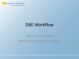 DBE Workflow Valerie VanHaaften ERP Business Systems Analyst What is DBE Workflow? • New tool that allows salary redistributions on Department Budget Earnings (DBE)