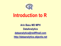 Introduction to R Arin Basu MD MPH DataAnalytics dataanalytics@rediffmail.com http://dataanalytics.objectis.net We'll Cover • • • • •  What is R How to obtain and install R How to read and export data How.