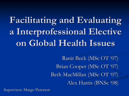 Facilitating and Evaluating a Interprofessional Elective on Global Health Issues Ranit Beck (MSc OT '07) Brian Cooper (MSc OT '07) Beth MacMillan (MSc OT '07) Alex.