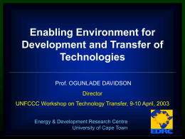 Enabling Environment for Development and Transfer of Technologies Prof. OGUNLADE DAVIDSON Director  UNFCCC Workshop on Technology Transfer, 9-10 April, 2003 Energy & Development Research Centre University of.