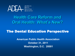 Health Care Reform and Oral Health: What's New? The Dental Education Perspective American Public Health Association October 31, 2011 Washington, D.C.