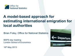 A model-based approach for estimating international emigration for local authorities Brian Foley, Office for National Statistics BSPS day meeting London School of Economics 16th May 2013