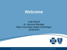 Welcome Judy Rauch Sr. Account Manager Blue Cross Blue Shield of Michigan 10/30/2014  Blue Cross Blue Shield of Michigan is a nonprofit corporation and independent.