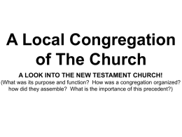 A Local Congregation of The Church A LOOK INTO THE NEW TESTAMENT CHURCH! (What was its purpose and function? How was a congregation.