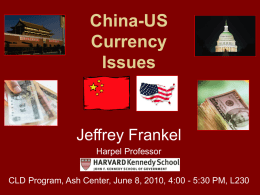 China-US Currency Issues  Jeffrey Frankel Harpel Professor CLD Program, Ash Center, June 8, 2010, 4:00 - 5:30 PM, L230