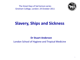 The Great Days of Sail lecture series Gresham College, London: 24 October 2011  Slavery, Ships and Sickness Dr Stuart Anderson London School of Hygiene.