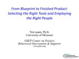 From Blueprint to Finished Product: Selecting the Right Tools and Employing the Right People  Tim Lewis, Ph.D. University of Missouri OSEP Center on Positive Behavioral Intervention.