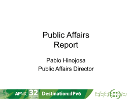 Public Affairs Report Pablo Hinojosa Public Affairs Director Approach OECD  APT PacIGF APECTEL ITU IGF  SPC NIXI  APrIGF ICANN NRO  coordination Joint activities • APNIC IPv6 Program: • • • • •  APT: Policy and Regulatory Forum, Pacific PRF APECTEL: IPv6 deployment update China: