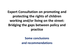 Expert Consultation on promoting and protecting the rights of children working and/or living on the street: Bridging the gaps between policy and practice Some conclusions and.