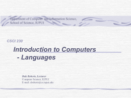Department of Computer and Information Science, School of Science, IUPUI  CSCI 230  Introduction to Computers - Languages Dale Roberts, Lecturer Computer Science, IUPUI E-mail: droberts@cs.iupui.edu.