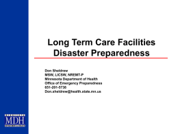 Long Term Care Facilities Disaster Preparedness Don Sheldrew MSW, LICSW, NREMT-P Minnesota Department of Health Office of Emergency Preparedness 651-201-5738 Don.sheldrew@health.state.mn.us.