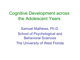 Cognitive Development across the Adolescent Years Samuel Mathews, Ph.D. School of Psychological and Behavioral Sciences The University of West Florida.