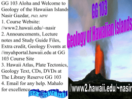 GG 103 Aloha and Welcome to Geology of the Hawaiian Islands Nasir Gazdar, PhD, MPH 1.