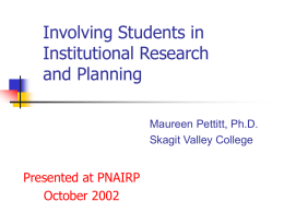 Involving Students in Institutional Research and Planning Maureen Pettitt, Ph.D. Skagit Valley College  Presented at PNAIRP October 2002