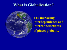 What is Globalization? The increasing interdependence and interconnectedness of places globally. Implications of Globalization • The stretching of global connections, relations and networks • Making them faster and more.