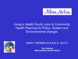 Using a Health Equity Lens to Community Health Planning for Policy, System and Environmental changes  MARY THOMAS M.B.& B.S., M.P.H. San Antonio Metropolitan Health District.