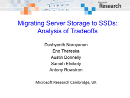 Migrating Server Storage to SSDs: Analysis of Tradeoffs Dushyanth Narayanan Eno Thereska Austin Donnelly Sameh Elnikety Antony Rowstron Microsoft Research Cambridge, UK.