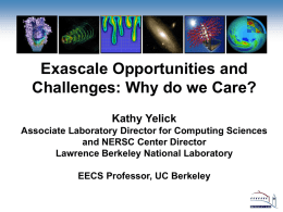 Exascale Opportunities and Challenges: Why do we Care? Kathy Yelick Associate Laboratory Director for Computing Sciences and NERSC Center Director Lawrence Berkeley National Laboratory EECS Professor,