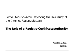 Some Steps towards Improving the Resiliency of the Internet Routing System: The Role of a Registry Certificate Authority  Geoff Huston Telstra.