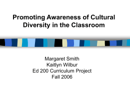 Promoting Awareness of Cultural Diversity in the Classroom  Margaret Smith Kaitlyn Wilbur Ed 200 Curriculum Project Fall 2006