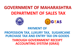 GOVERNMENT OF MAHARASHTRA DEPARTMENT OF SALES TAX PAYMENT OF PROFESSION TAX, LUXURY TAX, SUGARCANE PURCHASE TAX AND ENTRY TAX ON GOODS THROUGH GOVERNMENT RECEIPT ACCOUNTING SYSTEM.