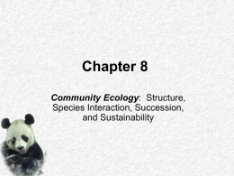 Chapter 8 Community Ecology: Structure, Species Interaction, Succession, and Sustainability Key Concepts • • • • •  Community Structure Roles of Species Species Interactions Changes in ecosystems Stability of ecosystems.