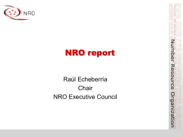 NRO report Raúl Echeberría Chair NRO Executive Council What is the NRO? • Number Resource Organisation – Vehicle for RIR cooperation and representation  • Formed for.