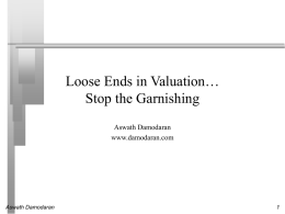 Loose Ends in Valuation… Stop the Garnishing Aswath Damodaran www.damodaran.com  Aswath Damodaran Some Overriding Thoughts    The biggest reason for bad valuations is not bad models.