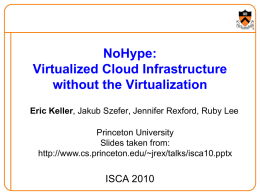NoHype: Virtualized Cloud Infrastructure without the Virtualization Eric Keller, Jakub Szefer, Jennifer Rexford, Ruby Lee Princeton University Slides taken from: http://www.cs.princeton.edu/~jrex/talks/isca10.pptx  ISCA 2010