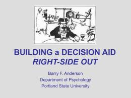 BUILDING a DECISION AID RIGHT-SIDE OUT Barry F. Anderson Department of Psychology Portland State University.
