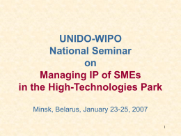 UNIDO-WIPO National Seminar on Managing IP of SMEs in the High-Technologies Park Minsk, Belarus, January 23-25, 2007