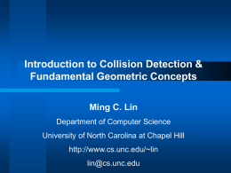 Introduction to Collision Detection & Fundamental Geometric Concepts Ming C. Lin Department of Computer Science University of North Carolina at Chapel Hill http://www.cs.unc.edu/~lin lin@cs.unc.edu.