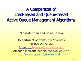 A Comparison of Load-based and Queue-based Active Queue Management Algorithms Minseok Kwon and Sonia Fahmy Department of Computer Sciences Purdue University {kwonm, fahmy}@cs.purdue.edu All our slides and.
