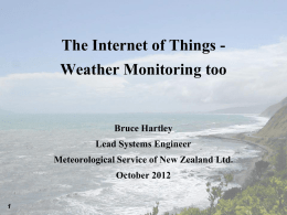 The Internet of Things -  Weather Monitoring too  Bruce Hartley Lead Systems Engineer  Meteorological Service of New Zealand Ltd. October 2012