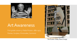 Art Awareness First grade Lesson 3- Pablo Picasso 1881-1973 Painter, Sculptor, Printmaker, Cermicist The Picasso- Daley Plaza Chicago.
