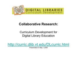 Collaborative Research: Curriculum Development for Digital Library Education  http://curric.dlib.vt.edu/DLcurric.html Presentation in May 1,2006 Project Teams/NSF Grant • Project Team at VT (IIS-0535057): – Dr.