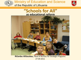 "Ministry of Education and Science of the Republic of Lithuania  ""Schools for All"" as educational reform  Ričardas Ališauskas, Head of Bureau for Strategic Programs 27-09-2011"