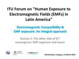 "ITU Forum on ""Human Exposure to Electromagnetic Fields (EMFs) in Latin America"" Electromagnetic Compatibility & EMF exposure: An Integral approach Session 1: The other side."