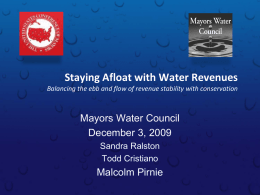 Staying Afloat with Water Revenues Balancing the ebb and flow of revenue stability with conservation  Mayors Water Council December 3, 2009 Sandra Ralston Todd Cristiano  Malcolm.